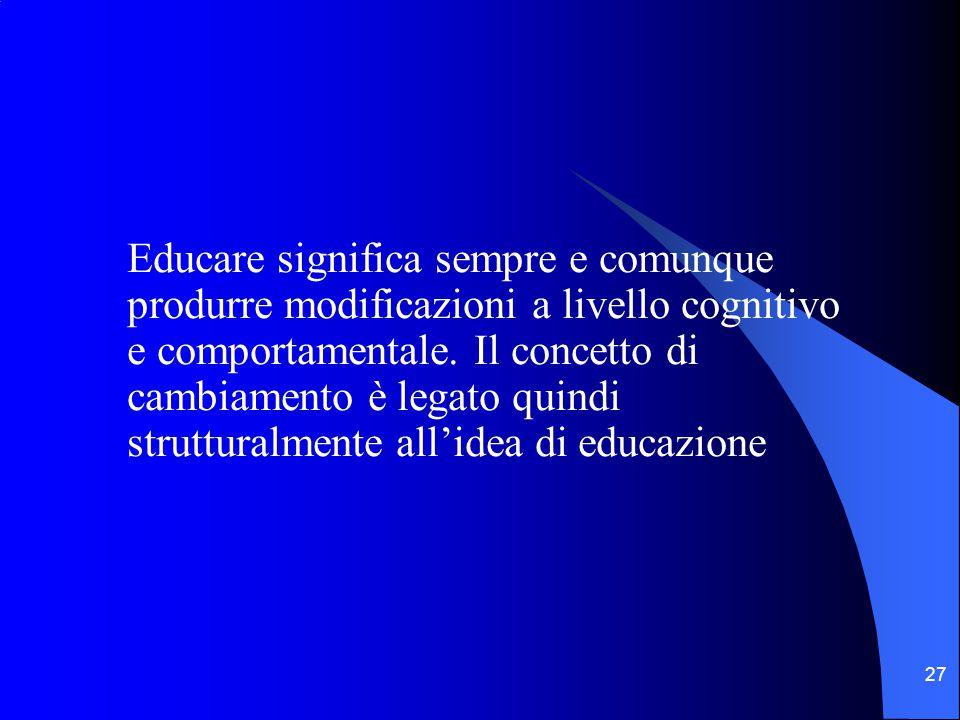 27 Educare significa sempre e comunque produrre modificazioni a livello cognitivo e comportamentale.