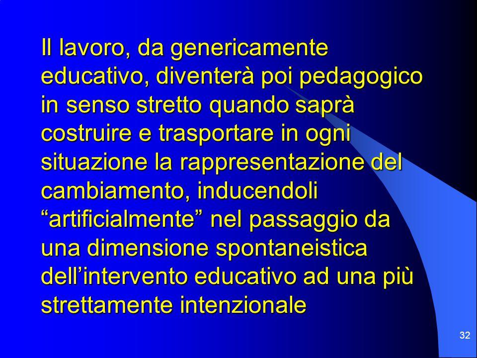 32 Il lavoro, da genericamente educativo, diventerà poi pedagogico in senso stretto quando saprà costruire e trasportare in ogni situazione la rappresentazione del cambiamento, inducendoli artificialmente nel passaggio da una dimensione spontaneistica dell'intervento educativo ad una più strettamente intenzionale