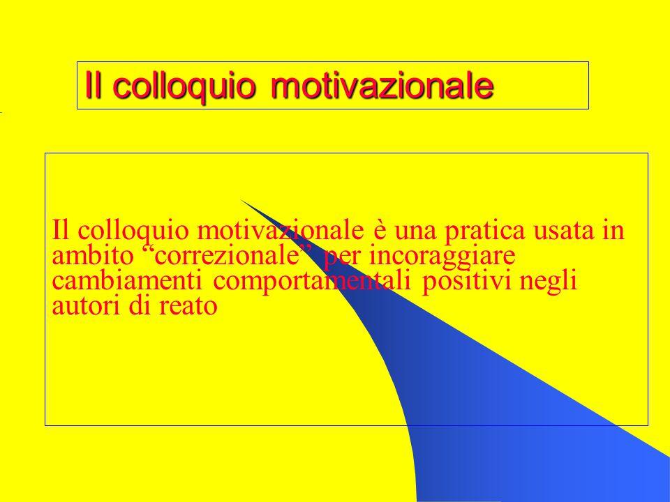 Il colloquio motivazionale Il colloquio motivazionale è una pratica usata in ambito correzionale per incoraggiare cambiamenti comportamentali positivi negli autori di reato