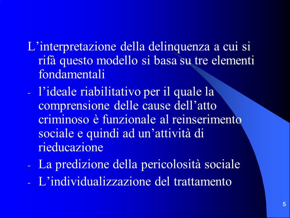 5 L'interpretazione della delinquenza a cui si rifà questo modello si basa su tre elementi fondamentali - l'ideale riabilitativo per il quale la comprensione delle cause dell'atto criminoso è funzionale al reinserimento sociale e quindi ad un'attività di rieducazione - La predizione della pericolosità sociale - L'individualizzazione del trattamento