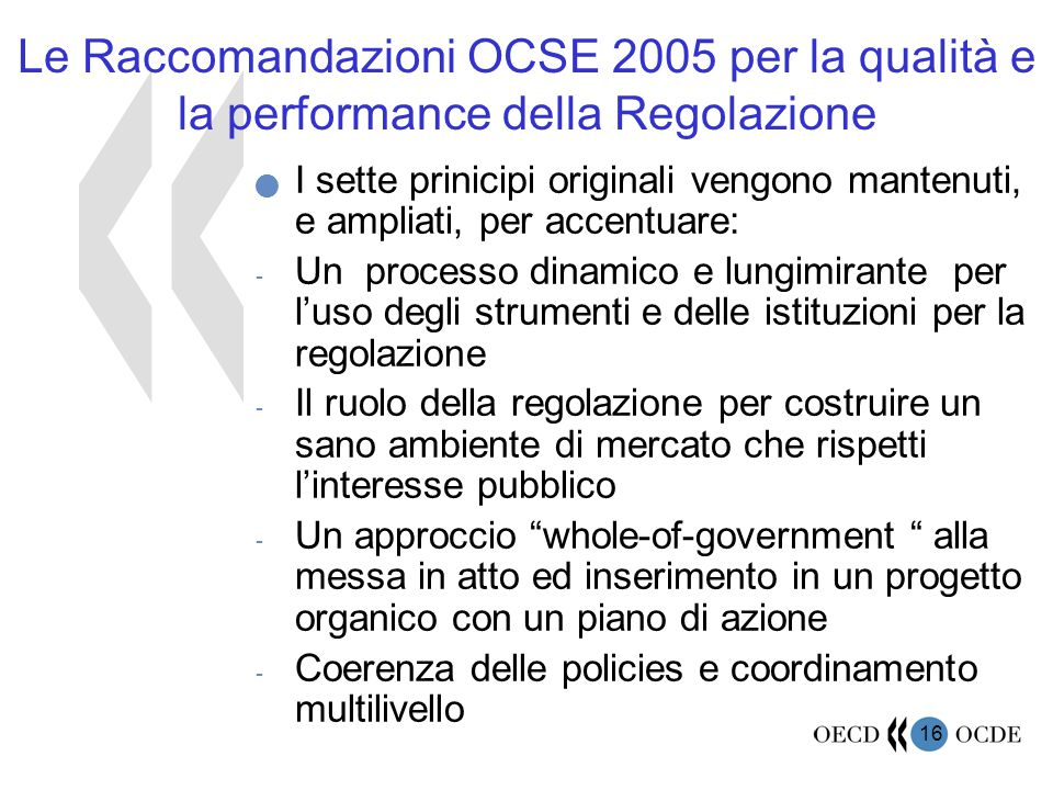 16 Le Raccomandazioni OCSE 2005 per la qualità e la performance della Regolazione I sette prinicipi originali vengono mantenuti, e ampliati, per accentuare: - Un processo dinamico e lungimirante per l'uso degli strumenti e delle istituzioni per la regolazione - Il ruolo della regolazione per costruire un sano ambiente di mercato che rispetti l'interesse pubblico - Un approccio whole-of-government alla messa in atto ed inserimento in un progetto organico con un piano di azione - Coerenza delle policies e coordinamento multilivello