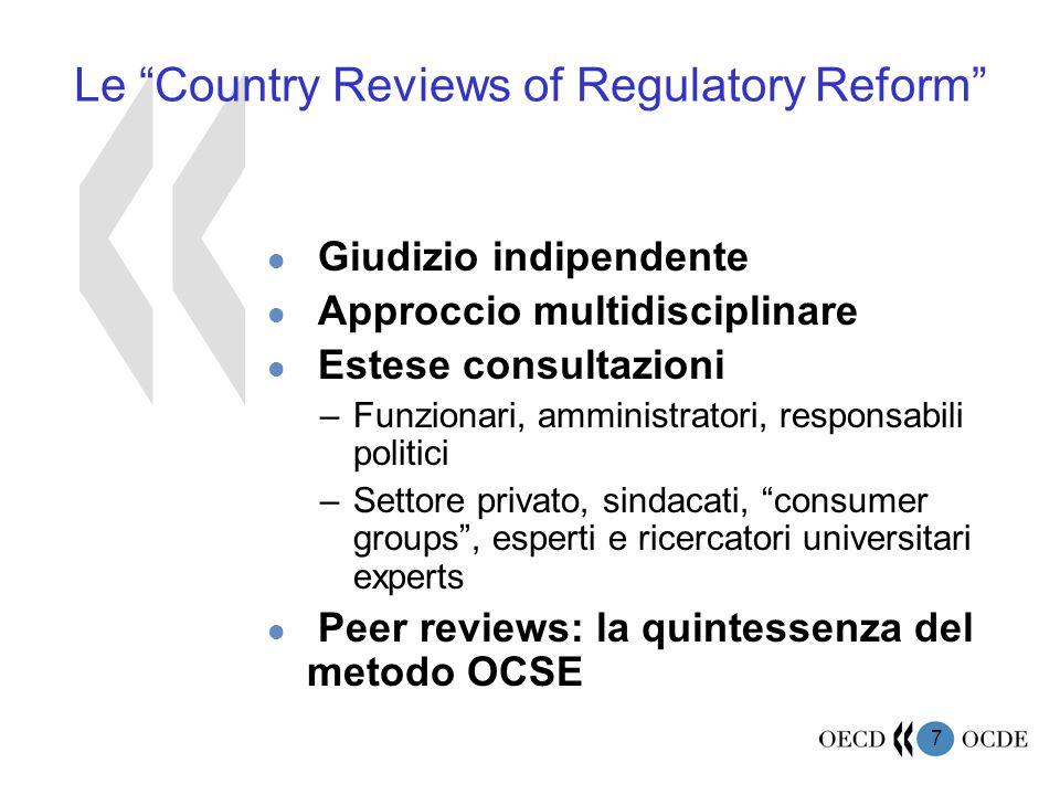 7 Le Country Reviews of Regulatory Reform l Giudizio indipendente l Approccio multidisciplinare l Estese consultazioni –Funzionari, amministratori, responsabili politici –Settore privato, sindacati, consumer groups , esperti e ricercatori universitari experts l Peer reviews: la quintessenza del metodo OCSE