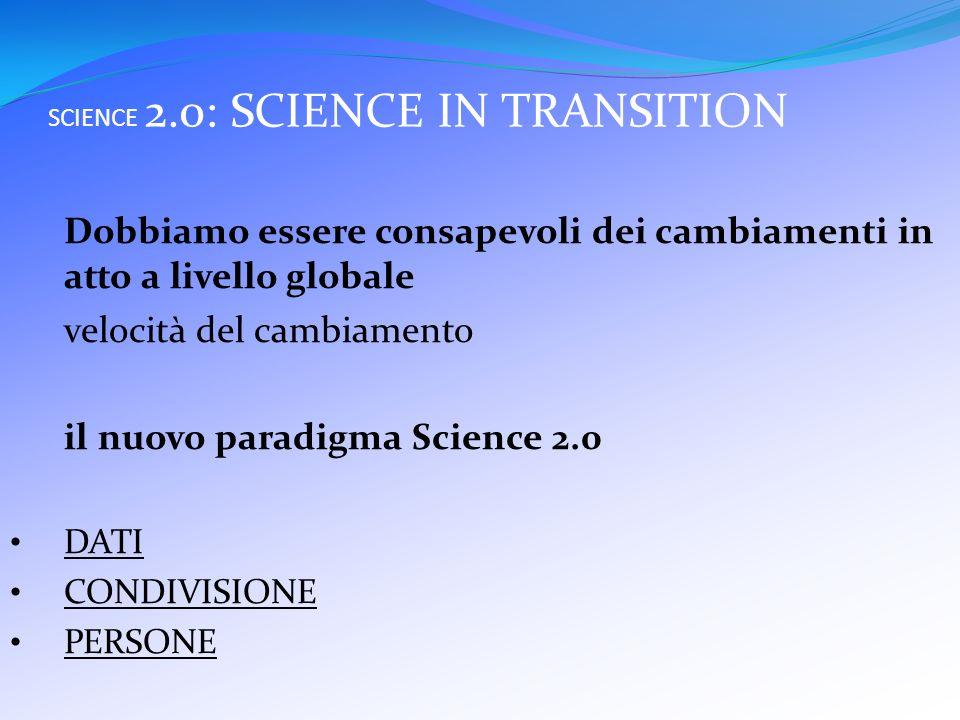 SCIENCE 2.0: SCIENCE IN TRANSITION Dobbiamo essere consapevoli dei cambiamenti in atto a livello globale velocità del cambiamento il nuovo paradigma Science 2.0 DATI CONDIVISIONE PERSONE