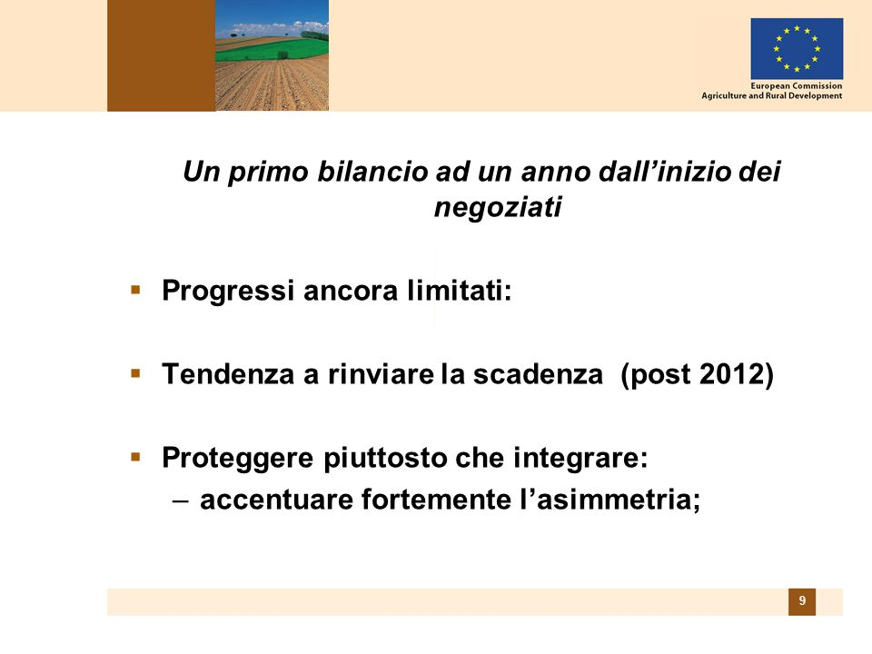9 Un primo bilancio ad un anno dall'inizio dei negoziati  Progressi ancora limitati:  Tendenza a rinviare la scadenza (post 2012)  Proteggere piutt