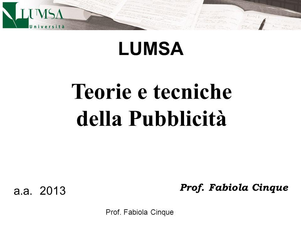 Prof. Fabiola Cinque Teorie e tecniche della Pubblicità a.a. 2013 Prof. Fabiola Cinque LUMSA