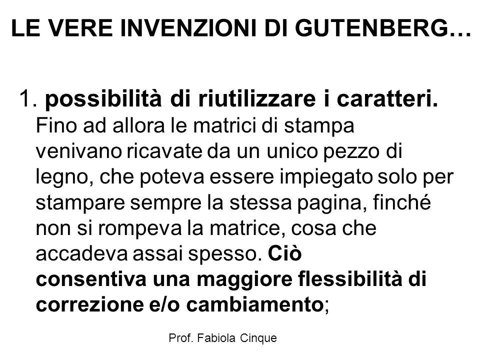 Prof. Fabiola Cinque LE VERE INVENZIONI DI GUTENBERG… 1. possibilità di riutilizzare i caratteri. Fino ad allora le matrici di stampa venivano ricavat