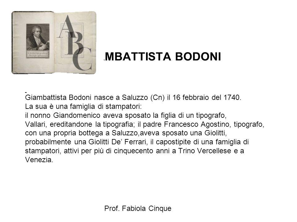 Prof. Fabiola Cinque GIAMBATTISTA BODONI Giambattista Bodoni nasce a Saluzzo (Cn) il 16 febbraio del 1740. La sua è una famiglia di stampatori: il non