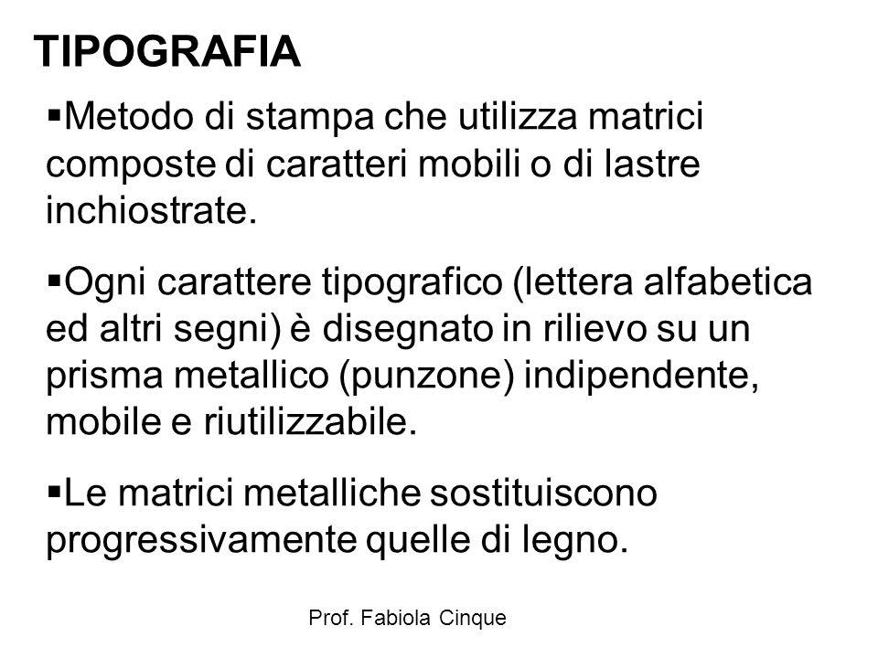Prof. Fabiola Cinque TIPOGRAFIA  Metodo di stampa che utilizza matrici composte di caratteri mobili o di lastre inchiostrate.  Ogni carattere tipogr