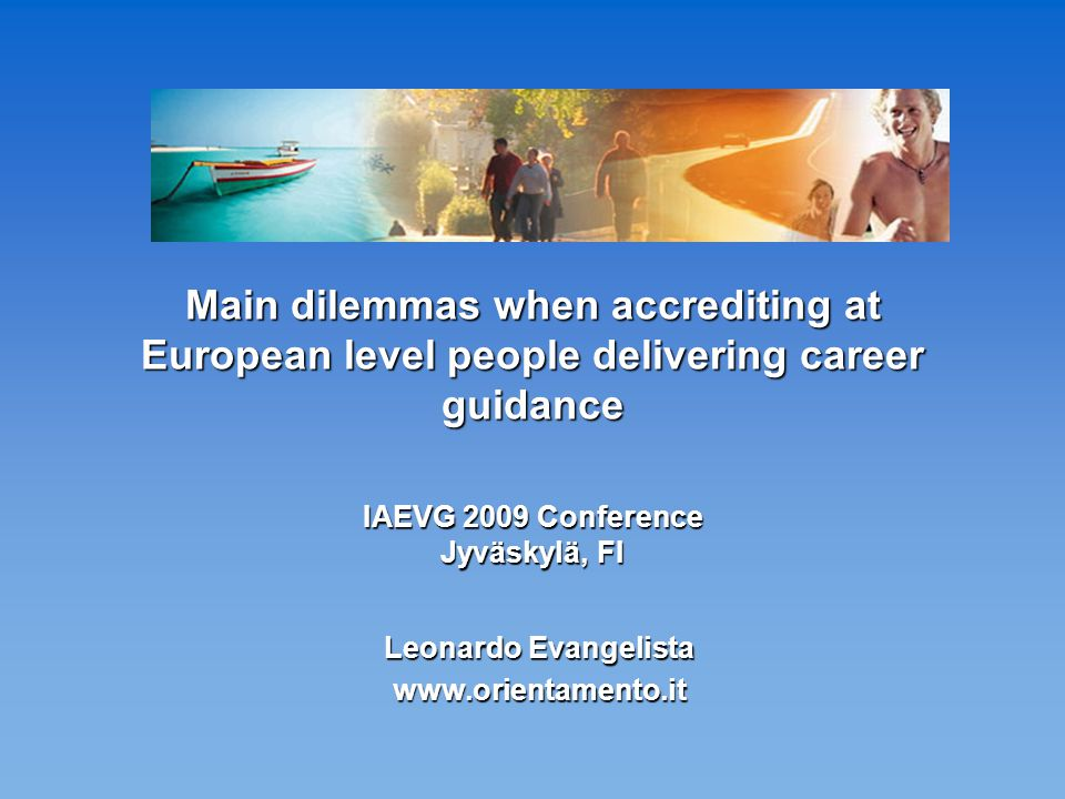 Main dilemmas when accrediting at European level people delivering career guidance IAEVG 2009 Conference Jyväskylä, FI Leonardo Evangelista www.orientamento.it