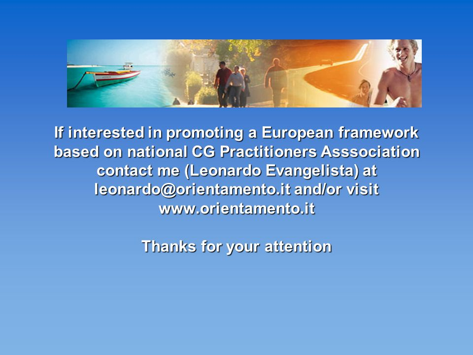 If interested in promoting a European framework based on national CG Practitioners Asssociation contact me (Leonardo Evangelista) at leonardo@orientamento.it and/or visit www.orientamento.it Thanks for your attention