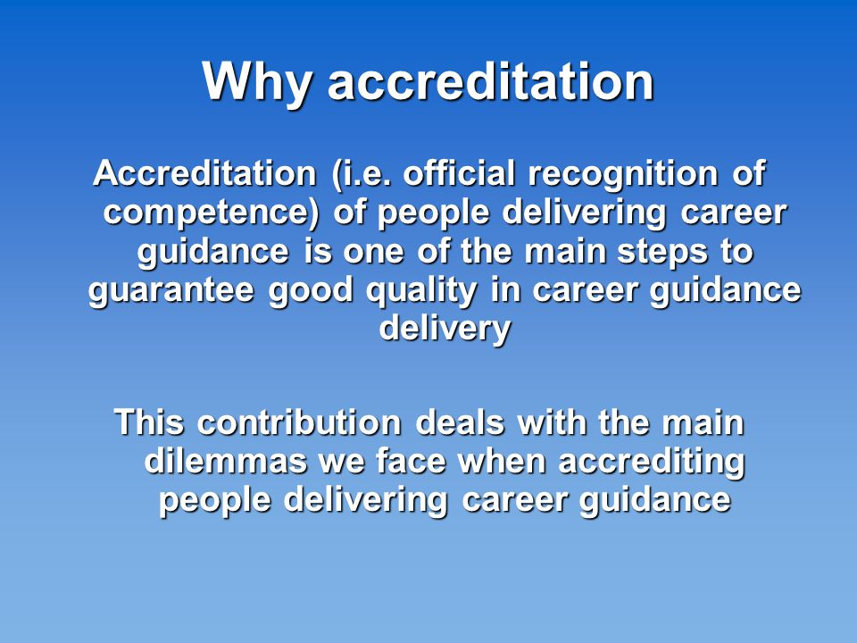 Accreditation at EU level: not an easy task In many European countries the training of careers guidance practitioners is not formally established and based mostly on non formal and informal learning; a comprehensive system of qualification is lacking; where existing, qualifications are not comparable between different countries (CEDEFOP 2007)