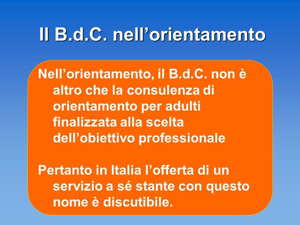 Il B.d.C. nell'orientamento Nell'orientamento, il B.d.C. non è altro che la consulenza di orientamento per adulti finalizzata alla scelta dell'obietti