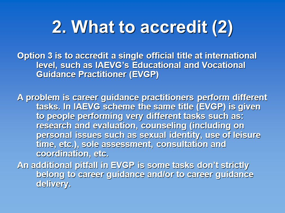 2. What to accredit (2) Option 3 is to accredit a single official title at international level, such as IAEVG's Educational and Vocational Guidance Pr