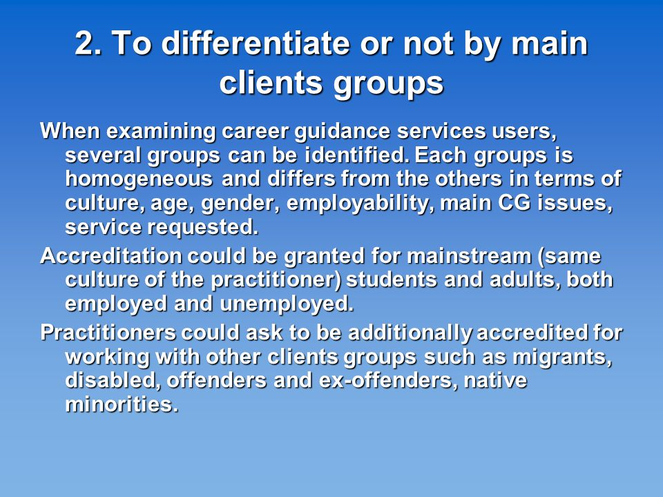 2. To differentiate or not by main clients groups When examining career guidance services users, several groups can be identified. Each groups is homo