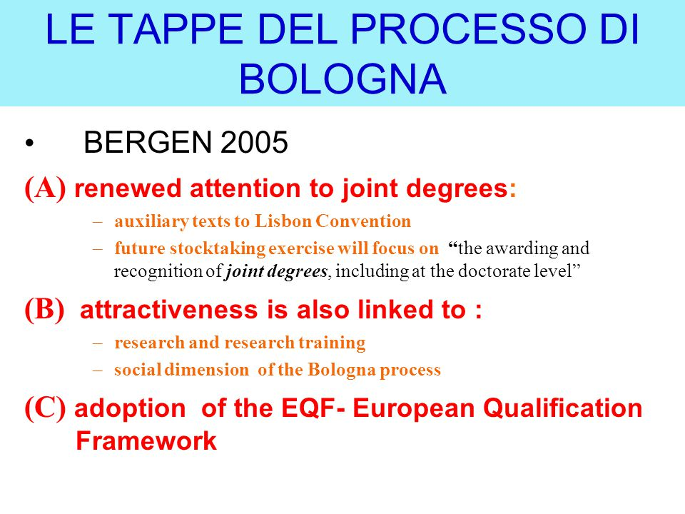 LE TAPPE DEL PROCESSO DI BOLOGNA BERGEN 2005 (A) renewed attention to joint degrees: –auxiliary texts to Lisbon Convention –future stocktaking exercise will focus on the awarding and recognition of joint degrees, including at the doctorate level (B) attractiveness is also linked to : –research and research training –social dimension of the Bologna process (C) adoption of the EQF- European Qualification Framework
