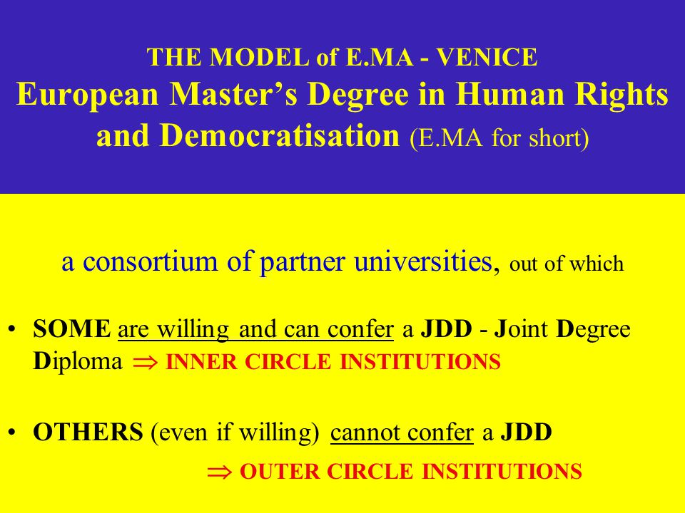 THE MODEL of E.MA - VENICE European Master's Degree in Human Rights and Democratisation (E.MA for short) a consortium of partner universities, out of which SOME are willing and can confer a JDD - Joint Degree Diploma  INNER CIRCLE INSTITUTIONS OTHERS (even if willing) cannot confer a JDD  OUTER CIRCLE INSTITUTIONS