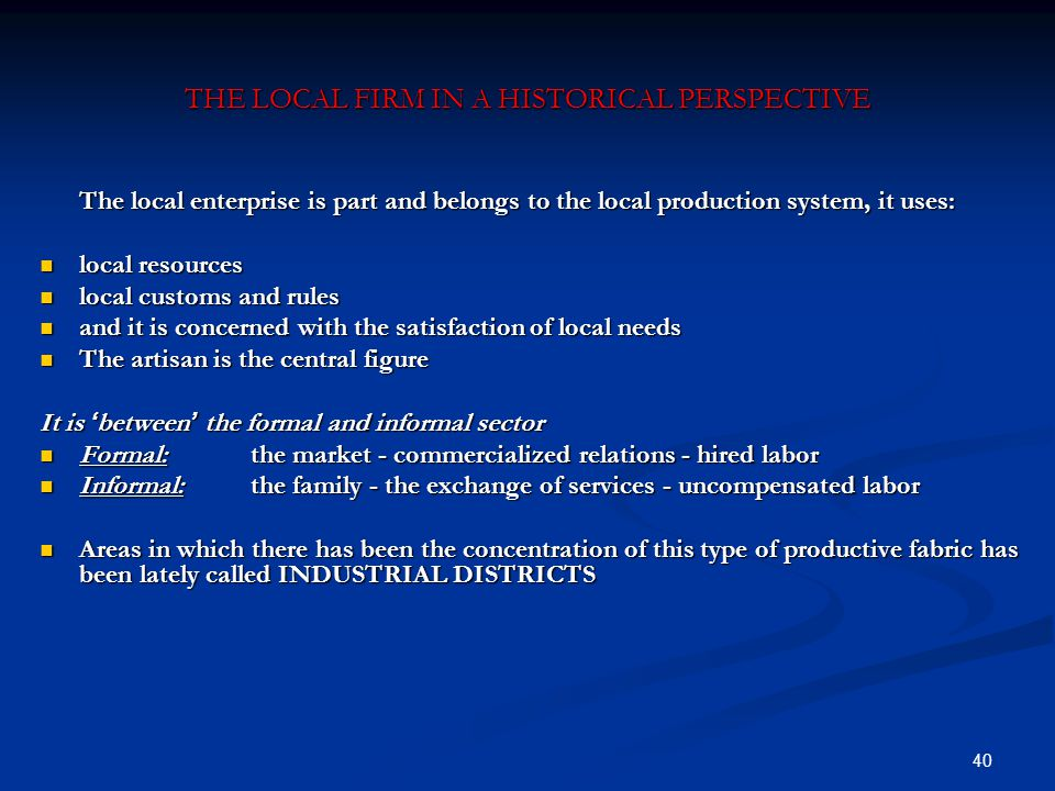 40 THE LOCAL FIRM IN A HISTORICAL PERSPECTIVE The local enterprise is part and belongs to the local production system, it uses: local resources local resources local customs and rules local customs and rules and it is concerned with the satisfaction of local needs and it is concerned with the satisfaction of local needs The artisan is the central figure The artisan is the central figure It is ' between ' the formal and informal sector Formal:the market - commercialized relations - hired labor Formal:the market - commercialized relations - hired labor Informal:the family - the exchange of services - uncompensated labor Informal:the family - the exchange of services - uncompensated labor Areas in which there has been the concentration of this type of productive fabric has been lately called INDUSTRIAL DISTRICTS Areas in which there has been the concentration of this type of productive fabric has been lately called INDUSTRIAL DISTRICTS