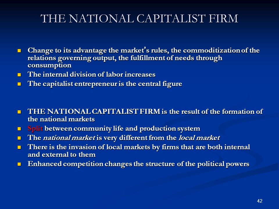 42 THE NATIONAL CAPITALIST FIRM Change to its advantage the market ' s rules, the commoditization of the relations governing output, the fulfillment of needs through consumption Change to its advantage the market ' s rules, the commoditization of the relations governing output, the fulfillment of needs through consumption The internal division of labor increases The internal division of labor increases The capitalist entrepreneur is the central figure The capitalist entrepreneur is the central figure THE NATIONAL CAPITALIST FIRM is the result of the formation of the national markets THE NATIONAL CAPITALIST FIRM is the result of the formation of the national markets Split between community life and production system Split between community life and production system The national market is very different from the local market The national market is very different from the local market There is the invasion of local markets by firms that are both internal and external to them There is the invasion of local markets by firms that are both internal and external to them Enhanced competition changes the structure of the political powers Enhanced competition changes the structure of the political powers
