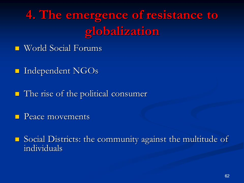 62 4. The emergence of resistance to globalization World Social Forums World Social Forums Independent NGOs Independent NGOs The rise of the political