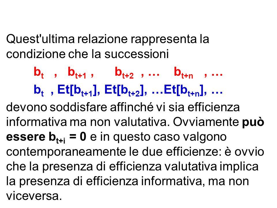 Quest ultima relazione rappresenta la condizione che la successioni b t, b t+1, b t+2, … b t+n, … b t, Et[b t+1 ], Et[b t+2 ], …Et[b t+n ], … devono soddisfare affinché vi sia efficienza informativa ma non valutativa.