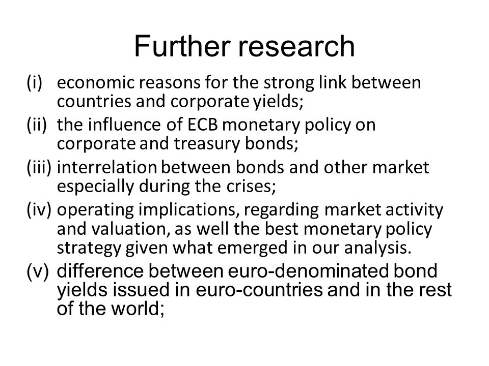 Further research (i)economic reasons for the strong link between countries and corporate yields; (ii)the influence of ECB monetary policy on corporate and treasury bonds; (iii)interrelation between bonds and other market especially during the crises; (iv)operating implications, regarding market activity and valuation, as well the best monetary policy strategy given what emerged in our analysis.