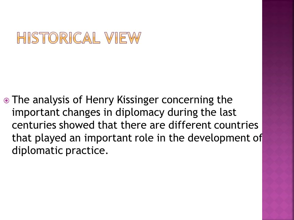  The analysis of Henry Kissinger concerning the important changes in diplomacy during the last centuries showed that there are different countries that played an important role in the development of diplomatic practice.