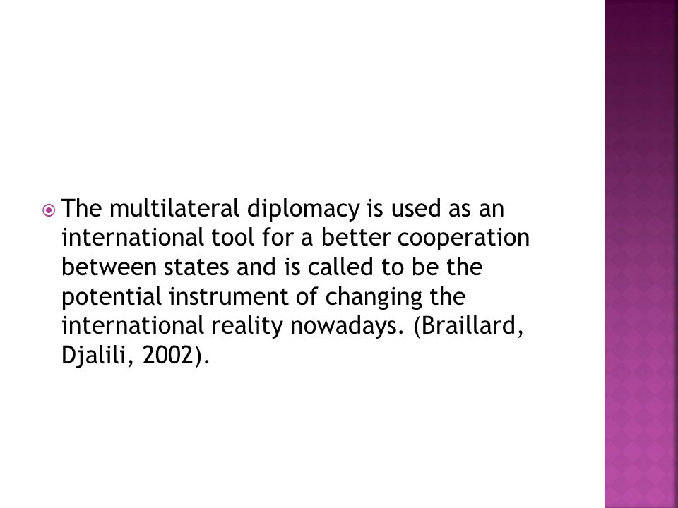  The multilateral diplomacy is used as an international tool for a better cooperation between states and is called to be the potential instrument of changing the international reality nowadays.
