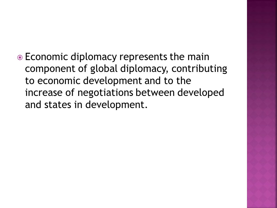  Economic diplomacy represents the main component of global diplomacy, contributing to economic development and to the increase of negotiations betwe