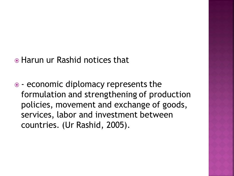  Harun ur Rashid notices that  - economic diplomacy represents the formulation and strengthening of production policies, movement and exchange of goods, services, labor and investment between countries.