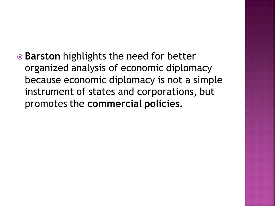  Barston highlights the need for better organized analysis of economic diplomacy because economic diplomacy is not a simple instrument of states and corporations, but promotes the commercial policies.