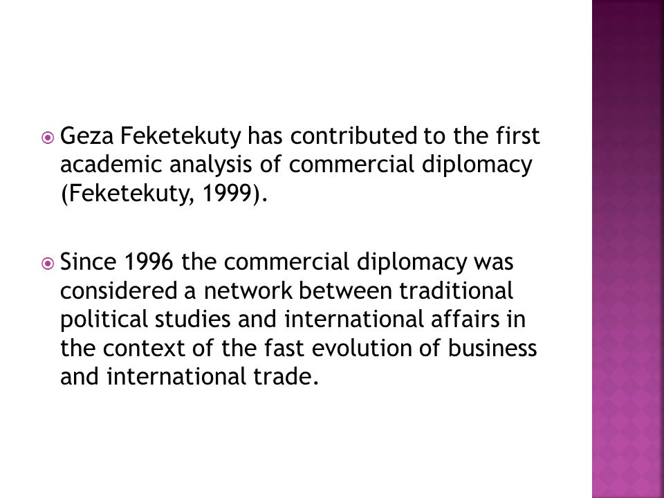  Geza Feketekuty has contributed to the first academic analysis of commercial diplomacy (Feketekuty, 1999).  Since 1996 the commercial diplomacy was