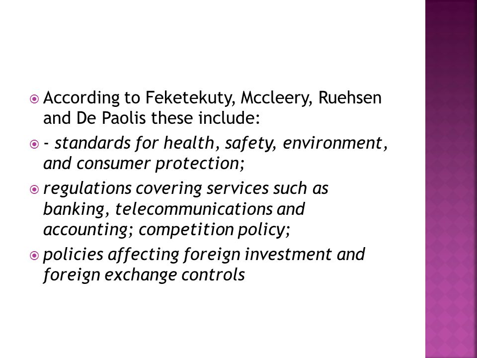  According to Feketekuty, Mccleery, Ruehsen and De Paolis these include:  - standards for health, safety, environment, and consumer protection;  regulations covering services such as banking, telecommunications and accounting; competition policy;  policies affecting foreign investment and foreign exchange controls