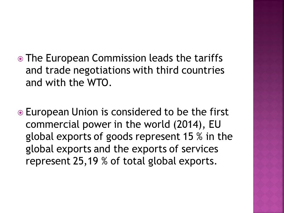  The European Commission leads the tariffs and trade negotiations with third countries and with the WTO.  European Union is considered to be the fir