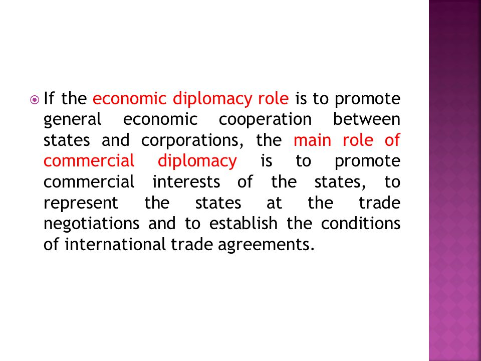  If the economic diplomacy role is to promote general economic cooperation between states and corporations, the main role of commercial diplomacy is