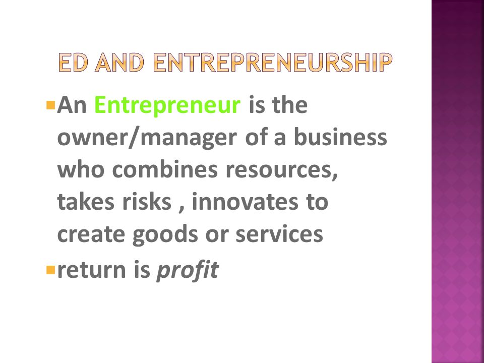  An Entrepreneur is the owner/manager of a business who combines resources, takes risks, innovates to create goods or services  return is profit
