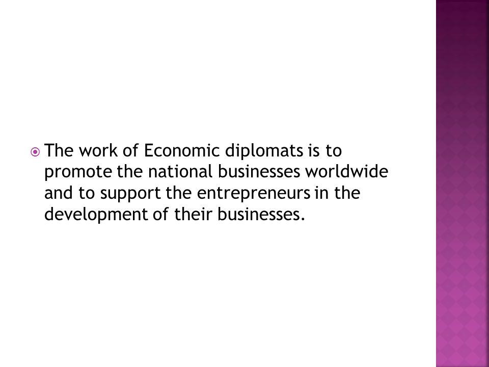  The work of Economic diplomats is to promote the national businesses worldwide and to support the entrepreneurs in the development of their business