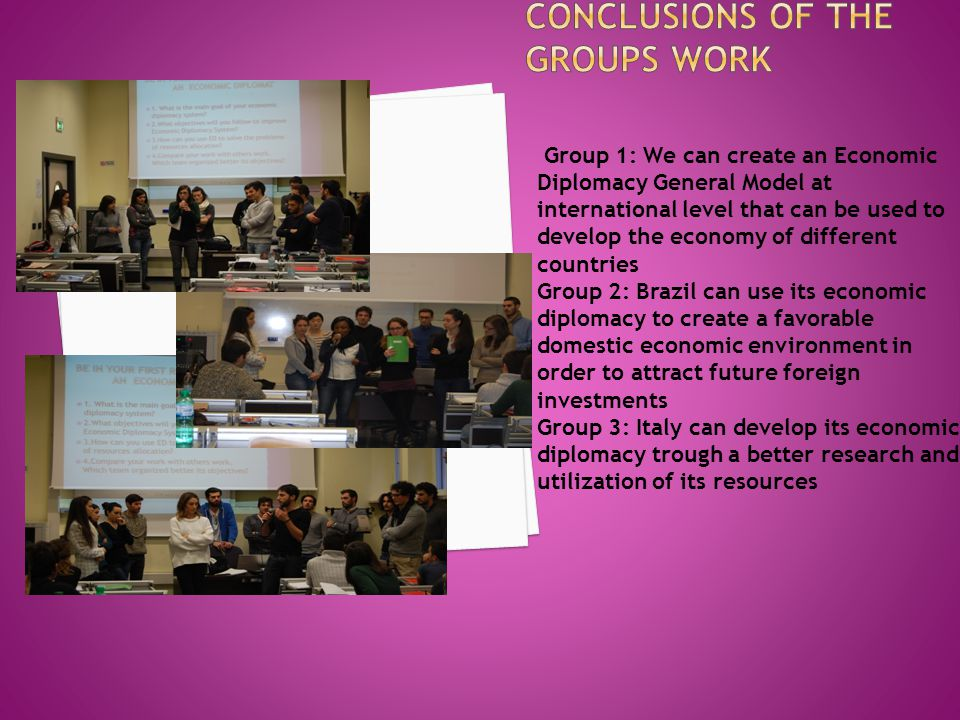 Group 1: We can create an Economic Diplomacy General Model at international level that can be used to develop the economy of different countries Group 2: Brazil can use its economic diplomacy to create a favorable domestic economic environment in order to attract future foreign investments Group 3: Italy can develop its economic diplomacy trough a better research and utilization of its resources