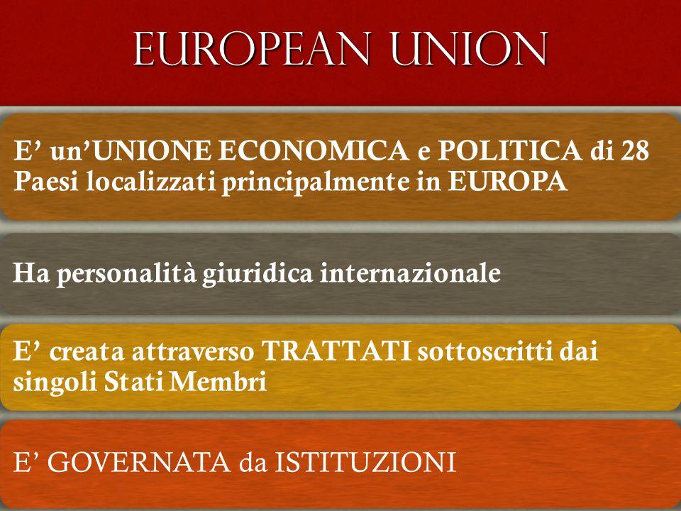 EUROPEAN UNION E' un'UNIONE ECONOMICA e POLITICA di 28 Paesi localizzati principalmente in EUROPA Ha personalità giuridica internazionale E' creata attraverso TRATTATI sottoscritti dai singoli Stati Membri E' GOVERNATA da ISTITUZIONI