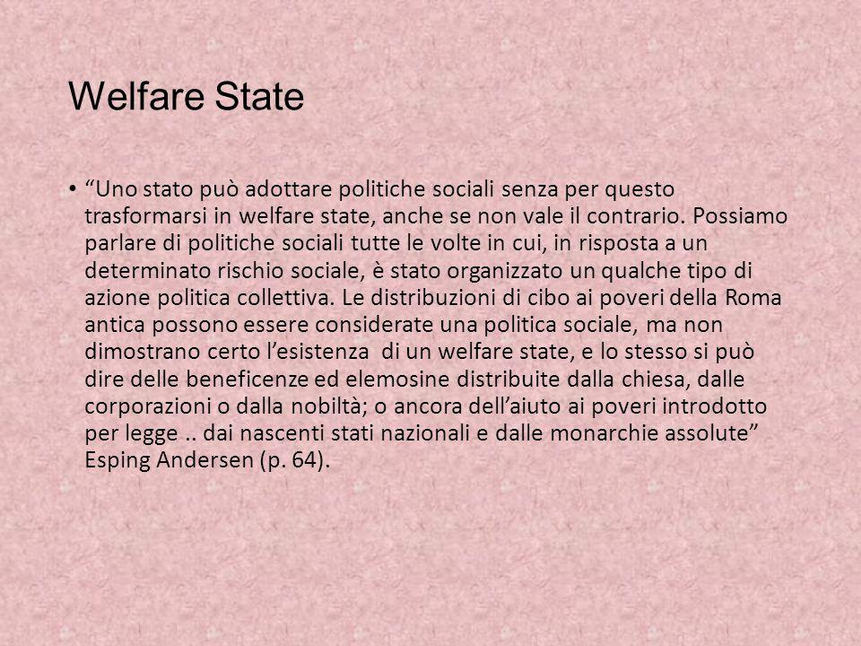 """Welfare State """"Uno stato può adottare politiche sociali senza per questo trasformarsi in welfare state, anche se non vale il contrario. Possiamo parla"""