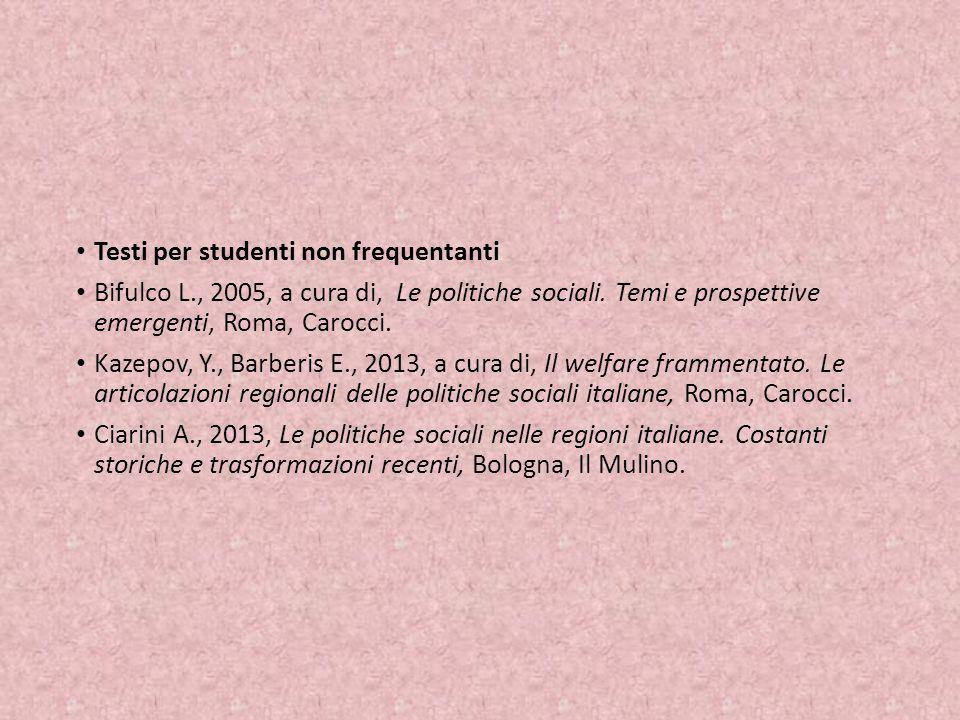 Testi per studenti non frequentanti Bifulco L., 2005, a cura di, Le politiche sociali. Temi e prospettive emergenti, Roma, Carocci. Kazepov, Y., Barbe