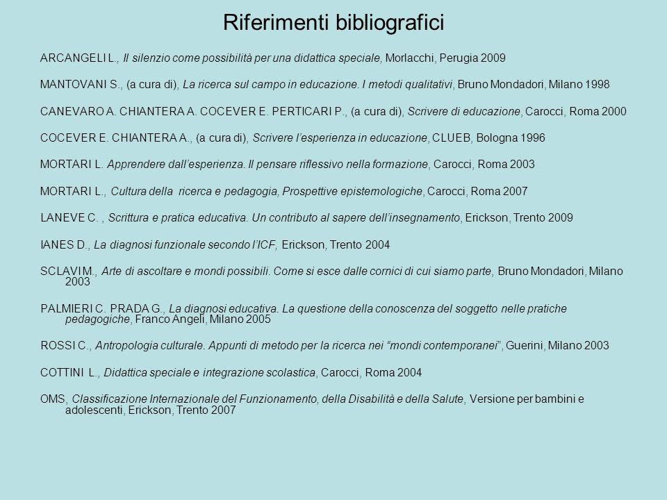 Riferimenti bibliografici ARCANGELI L., Il silenzio come possibilità per una didattica speciale, Morlacchi, Perugia 2009 MANTOVANI S., (a cura di), La