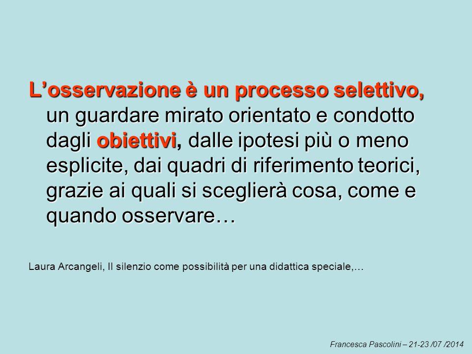 L'osservazione è un processo selettivo, un guardare mirato orientato e condotto dagli obiettivi dalle ipotesi più o meno esplicite, dai quadri di rife