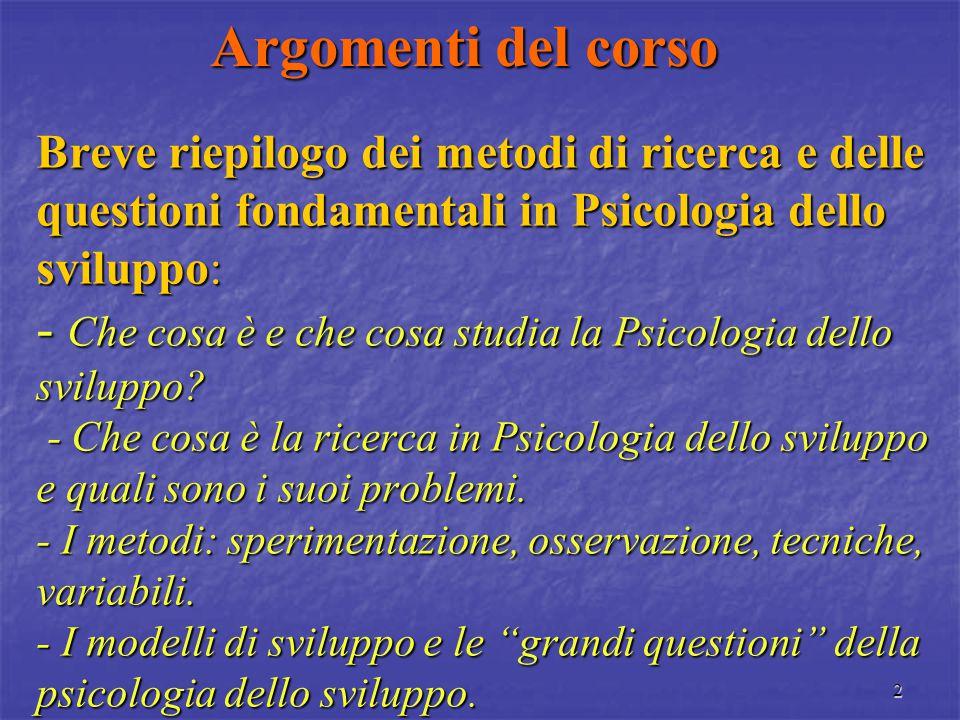 2 Argomenti del corso Breve riepilogo dei metodi di ricerca e delle questioni fondamentali in Psicologia dello sviluppo: - Che cosa è e che cosa studia la Psicologia dello sviluppo.