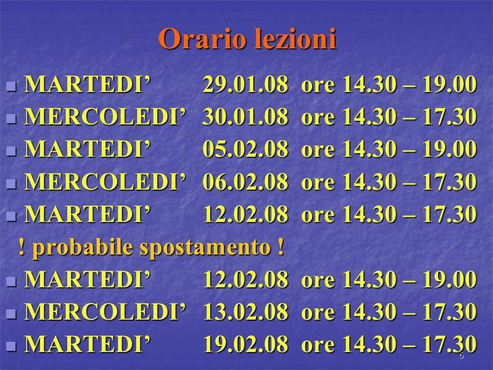 6 Orario lezioni MARTEDI' 29.01.08ore 14.30 – 19.00 MARTEDI' 29.01.08ore 14.30 – 19.00 MERCOLEDI' 30.01.08ore 14.30 – 17.30 MERCOLEDI' 30.01.08ore 14.30 – 17.30 MARTEDI'05.02.08ore 14.30 – 19.00 MARTEDI'05.02.08ore 14.30 – 19.00 MERCOLEDI'06.02.08ore 14.30 – 17.30 MERCOLEDI'06.02.08ore 14.30 – 17.30 MARTEDI'12.02.08ore 14.30 – 17.30 MARTEDI'12.02.08ore 14.30 – 17.30 .