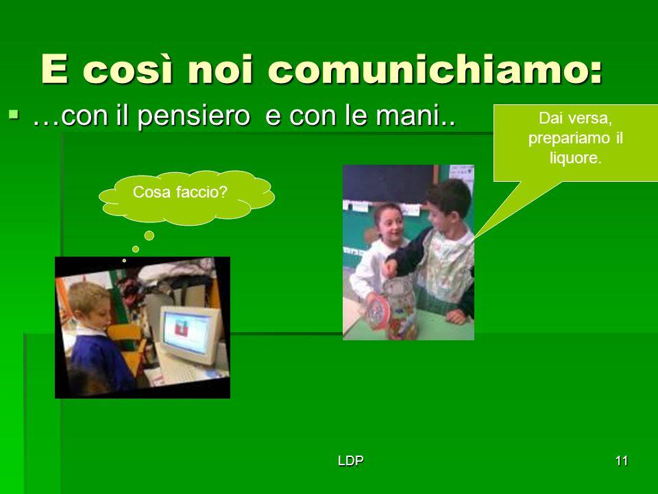 LDP11 E così noi comunichiamo:  …con il pensiero e con le mani.. Cosa faccio? Dai versa, prepariamo il liquore.