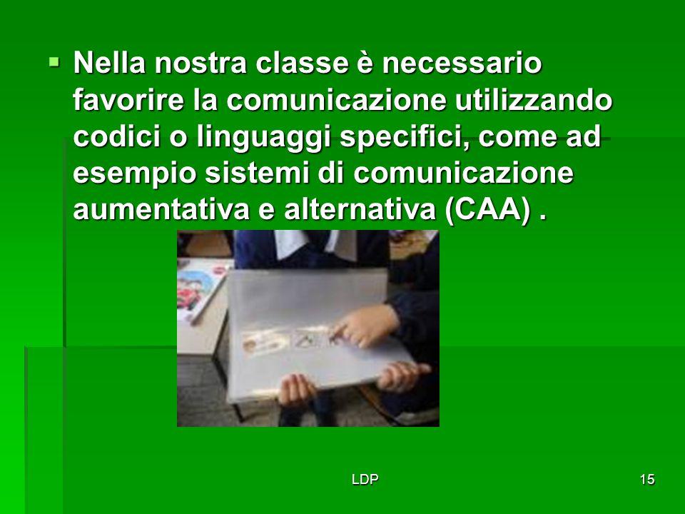 LDP15  Nella nostra classe è necessario favorire la comunicazione utilizzando codici o linguaggi specifici, come ad esempio sistemi di comunicazione