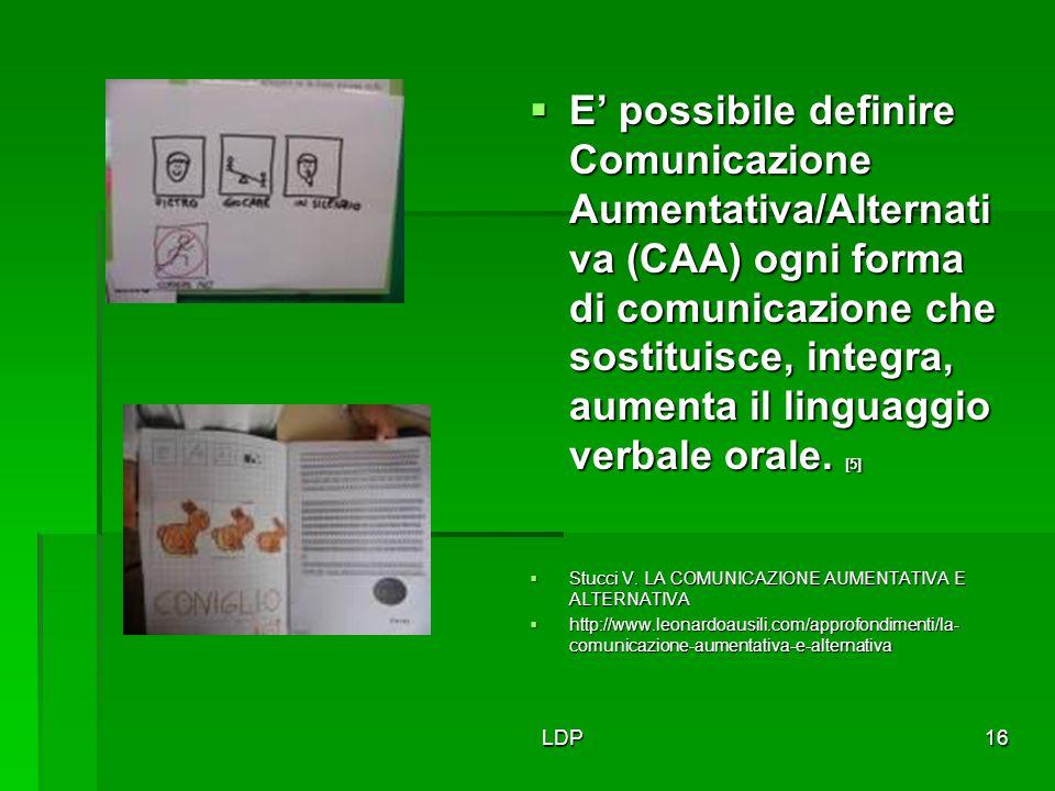 LDP16  E' possibile definire Comunicazione Aumentativa/Alternati va (CAA) ogni forma di comunicazione che sostituisce, integra, aumenta il linguaggio