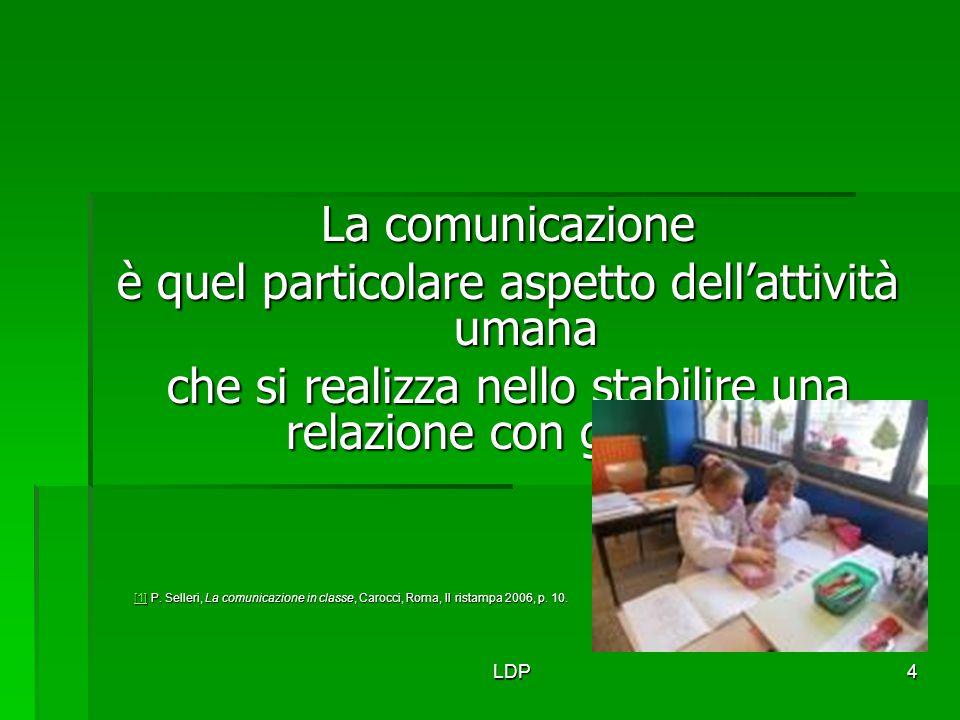 LDP4 La comunicazione è quel particolare aspetto dell'attività umana che si realizza nello stabilire una relazione con gli altri [1] [1] [1] P. Seller