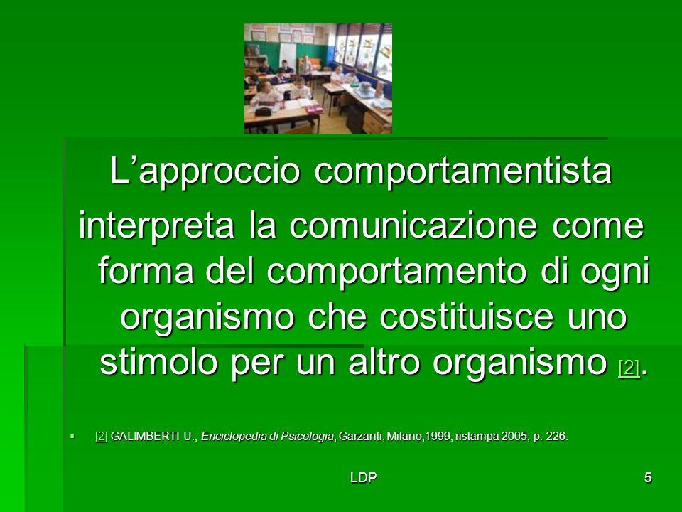 LDP5 L'approccio comportamentista interpreta la comunicazione come forma del comportamento di ogni organismo che costituisce uno stimolo per un altro
