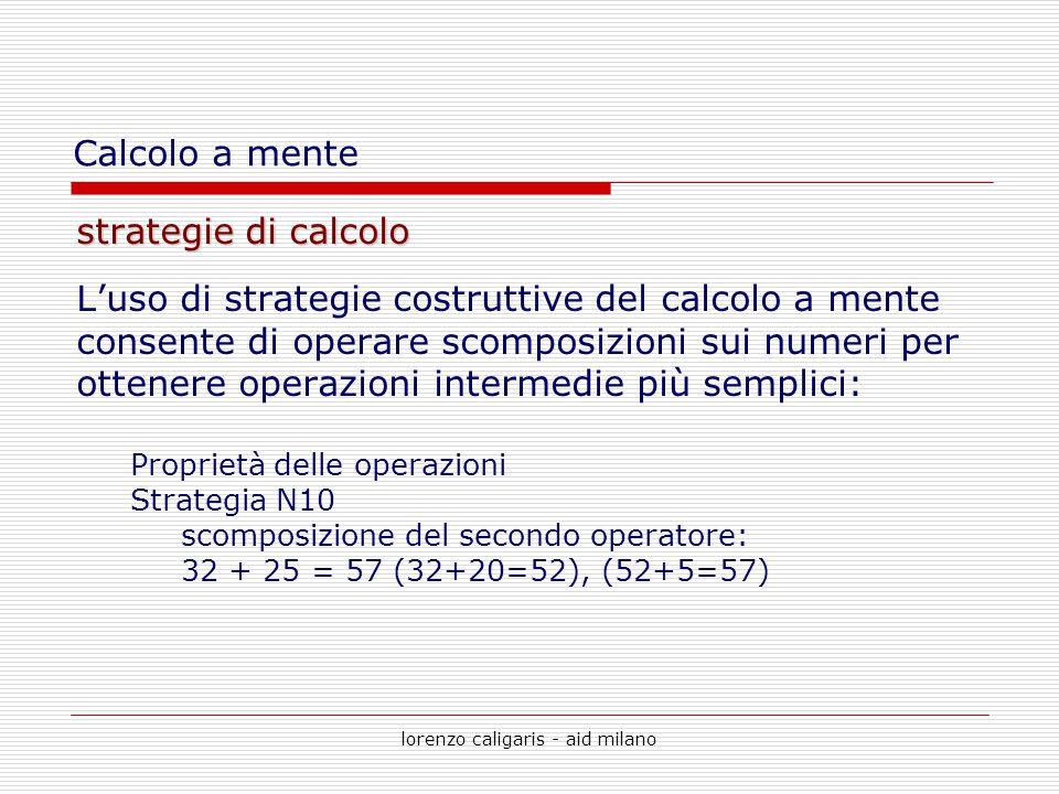 lorenzo caligaris - aid milano strategie di calcolo L'uso di strategie costruttive del calcolo a mente consente di operare scomposizioni sui numeri pe